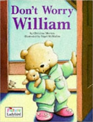 Don't Worry William written by Christine Morton and illustrated by Nigel McMullen. A worried looking teddy, wearing green pyjamas and pink slippers and carrying a toy teddy, is opening a door.