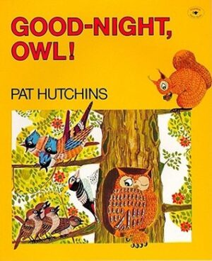 Good-Night Owl written by Pat Hutchins. Picture shows an owl winking with its left eye, sat in the middle of a tree. There is also a red squirrel at the top of the book looking down on the owl, and some birds sat on a branch to the left of the owl.