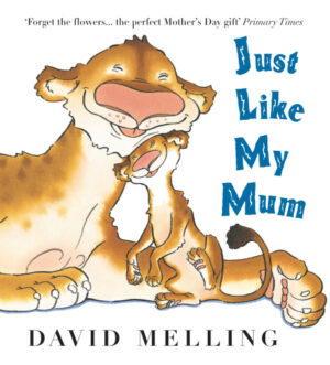 Just Like My Mum written and illustrated by David Melling. A smiley mummy lioness snuggles with her baby lion cub, as it nuzzles its head on her soft fury chin.