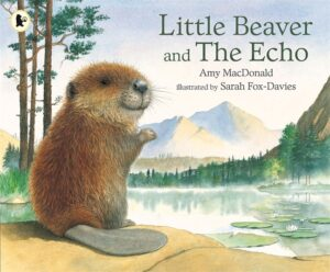 Little Beaver and the Echo, written by Amy MacDonald and illustrated by Sarah Fox-Davies. A smiley brown beaver sitting by a beautiful lake and mountainside.