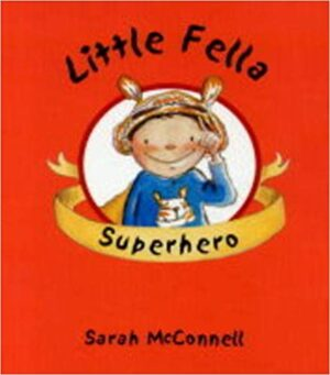 Little Fella Superhero, written and illustrated by Sarah McConnell A boy in a superhero costume.
