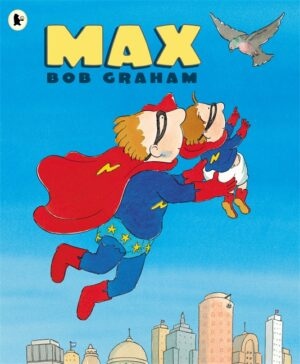 Max, written and illustrated by Bob Graham. Max, a little boy, and his super hero dad flying through the air above a city.