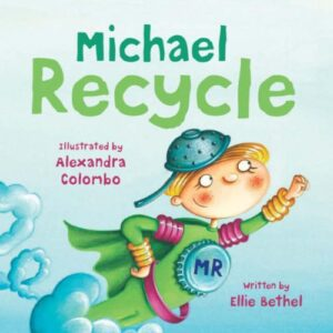 Michael Recycle, written by Ellie Bethel and illustrated by Alexandra Colombo. A boy in a green recycled super hero costume, flying through the air.