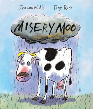 Misery Moo, written by Jeanne Willis and illustrated by Tony Ross. A very sad looking cow standing under a very wet rain cloud.