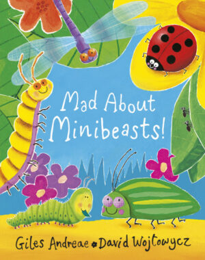 Mad About Minibeasts written by Giles Andrae and illustrated by David Wojtowycz. A ladybird, centipede, green bug, caterpillar and dragon fly, all smiling, are gathered around a leafy and flowery area.