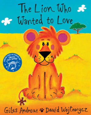 The Lion who wanted to Love. Written by Giles Andreae and illustrated by David Wojtowycz. A little baby lion cub, all alone in the middle of a desert.