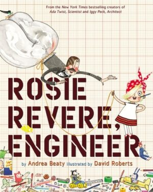 Rosie Revere Engineer written by Andrea Beaty, Illustrated by David Roberts. The book cover shows a girl holding a string attached to which is man with large trousers flying above her.