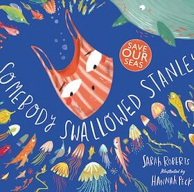 Somebody Swallowed Stanley written by Sarah Roberts. Cover Image shows Stanley a stripey red plastic carrier bag floating in the ocean surrounded by sea creatures.